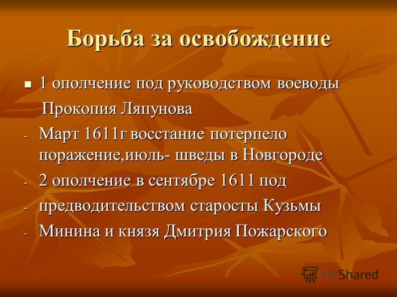 Борьба за освобождение 1 ополчение под руководством воеводы 1 ополчение под руководством воеводы Прокопия Ляпунова Прокопия Ляпунова - Март 1611 г восстание потерпело поражение,июль- шведы в Новгороде - 2 ополчение в сентябре 1611 под - предводительс