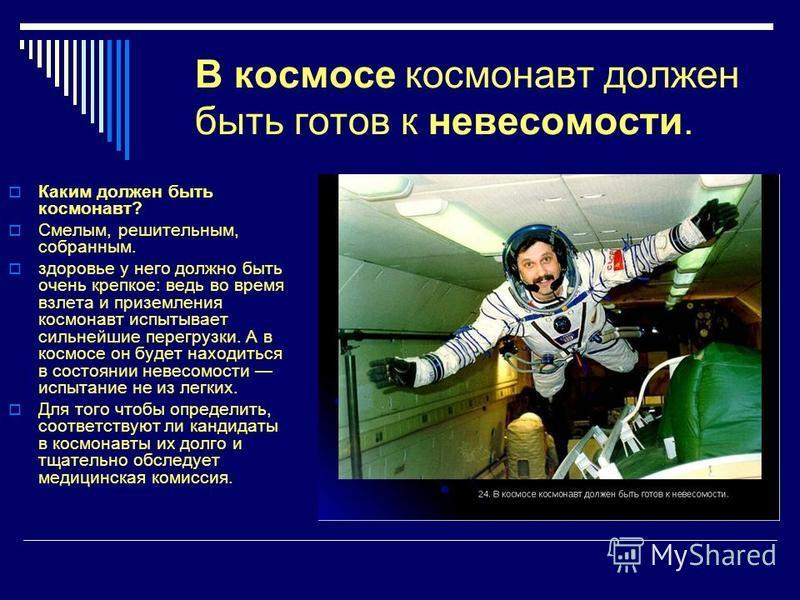 В космосе космонавт должен быть готов к невесомости. Каким должен быть космонавт? Смелым, решительным, собранным. здоровье у него должно быть очень крепкое: ведь во время взлета и приземления космонавт испытывает сильнейшие перегрузки. А в космосе он