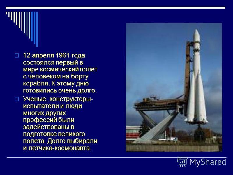 12 апреля 1961 года состоялся первый в мире космический полет с человеком на борту корабля. К этому дню готовились очень долго. Ученые, конструкторы- испытатели и люди многих других профессий были задействованы в подготовке великого полета. Долго выб