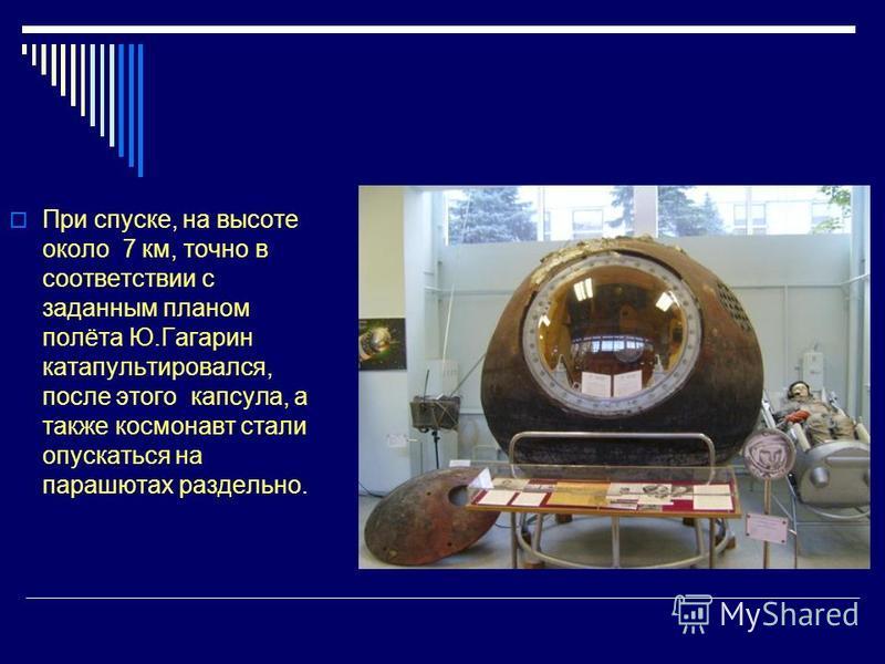При спуске, на высоте около 7 км, точно в соответствии с заданным планом полёта Ю.Гагарин катапультировался, после этого капсула, а также космонавт стали опускаться на парашютах раздельно.