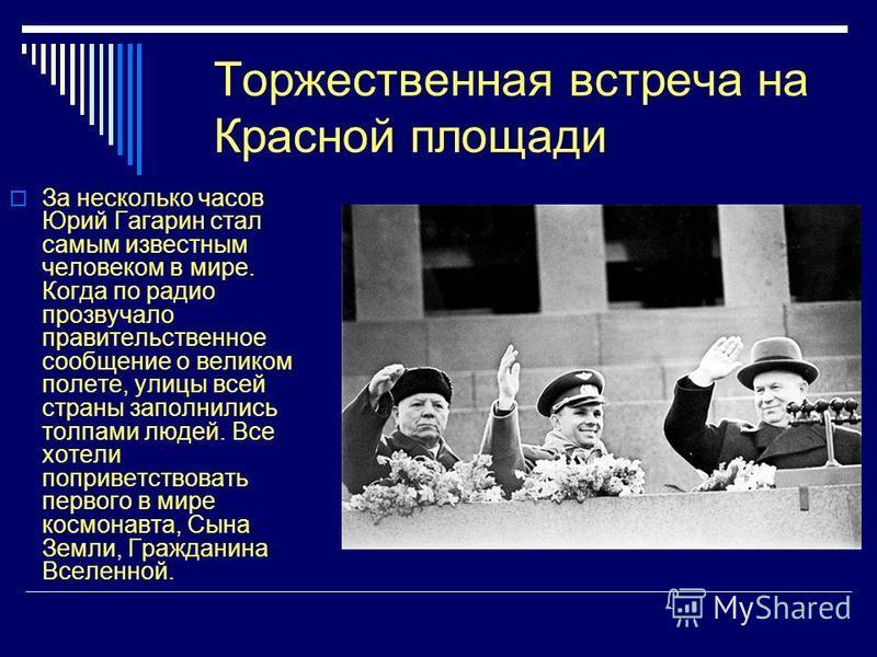 Торжественная встреча на Красной площади За несколько часов Юрий Гагарин стал самым известным человеком в мире. Когда по радио прозвучало правительственное сообщение о великом полете, улицы всей страны заполнились толпами людей. Все хотели поприветст