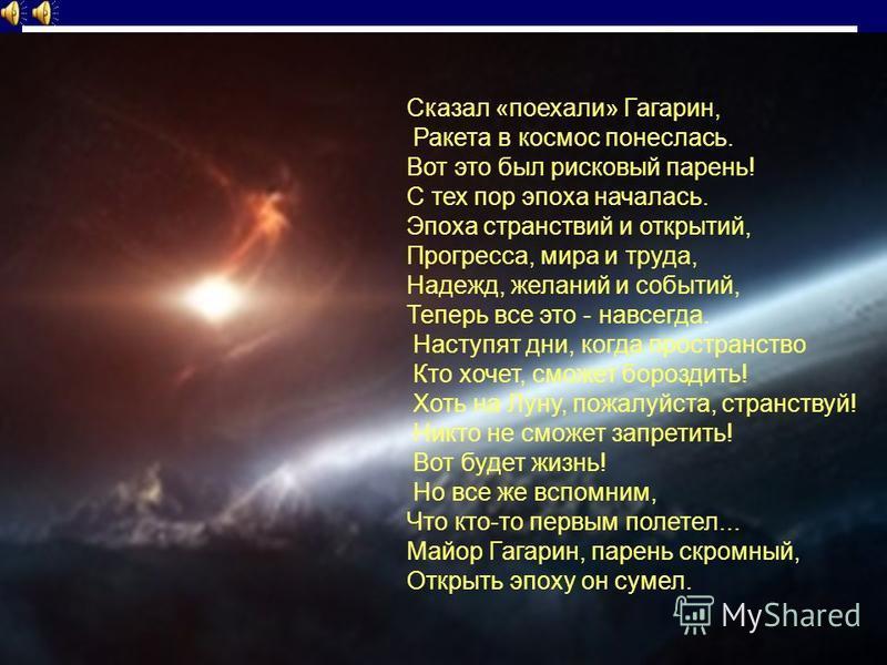 Сказал «поехали» Гагарин, Ракета в космос понеслась. Вот это был рисковый парень! С тех пор эпоха началась. Эпоха странствий и открытий, Прогресса, мира и труда, Надежд, желаний и событий, Теперь все это - навсегда. Наступят дни, когда пространство К