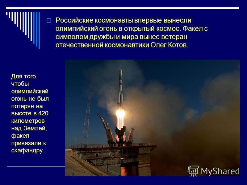 Российские космонавты впервые вынесли олимпийский огонь в открытый космос. Факел с символом дружбы и мира вынес ветеран отечественной космонавтики Олег Котов. Для того чтобы олимпийский огонь не был потерян на высоте в 420 километров над Землей, факе