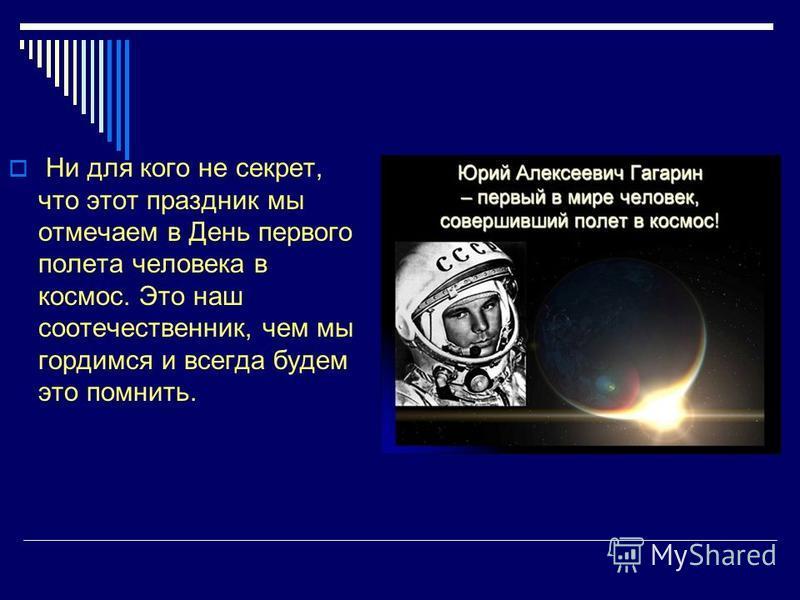 Ни для кого не секрет, что этот праздник мы отмечаем в День первого полета человека в космос. Это наш соотечественник, чем мы гордимся и всегда будем это помнить.
