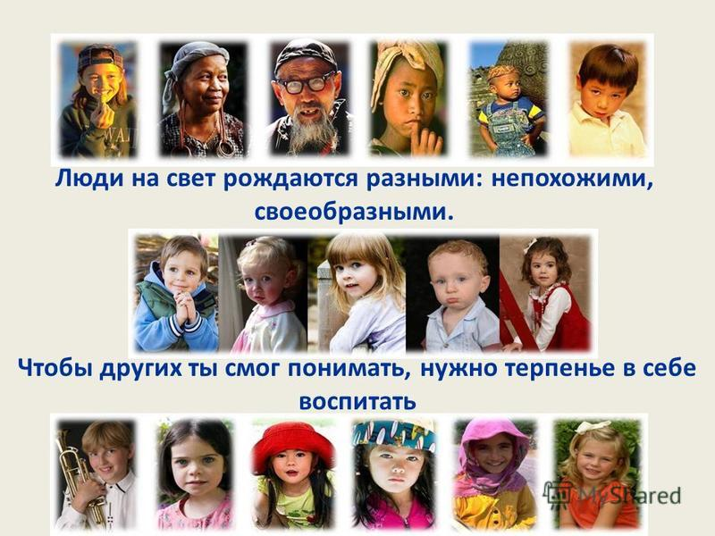 Люди на свет рождаются разными: непохожими, своеобразными. Чтобы других ты смог понимать, нужно терпенье в себе воспитать
