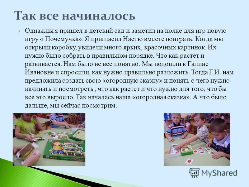 Однажды я пришел в детский сад и заметил на полке для игр новую игру « Почемучка». Я пригласил Настю вместе поиграть. Когда мы открыли коробку, увидели много ярких, красочных картинок. Их нужно было собрать в правильном порядке. Что как растет и разв
