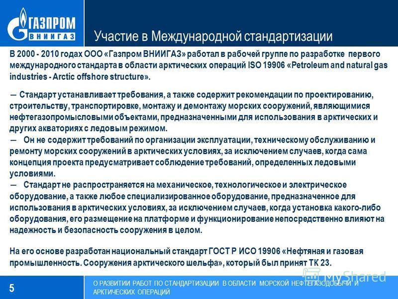 5 Участие в Международной стандартизации В 2000 - 2010 годах ООО «Газпром ВНИИГАЗ» работал в рабочей группе по разработке первого международного стандарта в области арктических операций ISO 19906 «Petroleum and natural gas industries - Arctic offshor