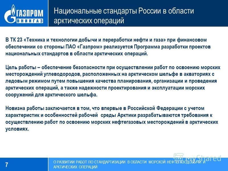 7 Национальные стандарты России в области арктических операций В ТК 23 «Техника и технологии добычи и переработки нефти и газа» при финансовом обеспечении со стороны ПАО «Газпром» реализуется Программа разработки проектов национальных стандартов в об