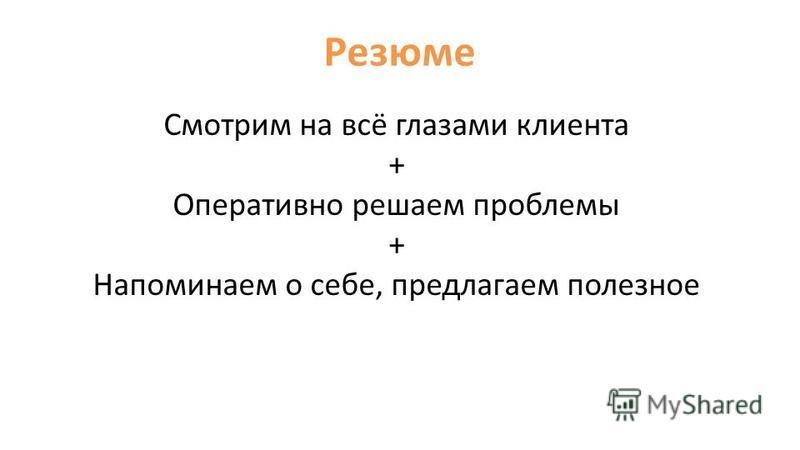 Резюме Смотрим на всё глазами клиента + Оперативно решаем проблемы + Напоминаем о себе, предлагаем полезное