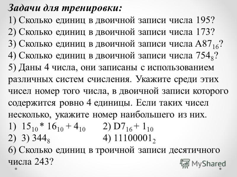 Задачи для тренировки: 1) Сколько единиц в двоичной записи числа 195? 2) Сколько единиц в двоичной записи числа 173? 3) Сколько единиц в двоичной записи числа A87 16 ? 4) Сколько единиц в двоичной записи числа 754 8 ? 5) Даны 4 числа, они записаны с