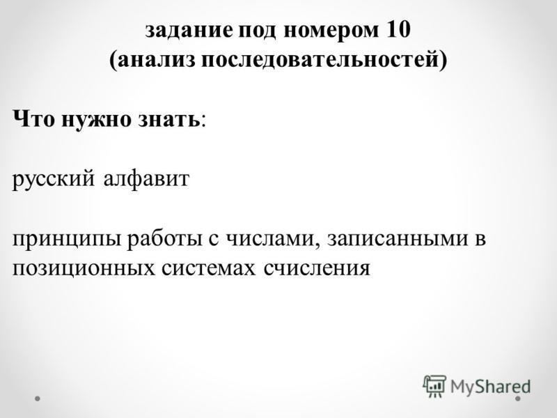 задание под номером 10 (анализ последовательностей) Что нужно знать: русский алфавит принципы работы с числами, записанными в позиционных системах счисления