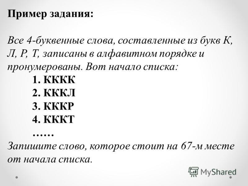 Пример задания: Все 4-буквенные слова, составленные из букв К, Л, Р, Т, записаны в алфавитном порядке и пронумерованы. Вот начало списка: 1. КККК 2. КККЛ 3. КККР 4. КККТ …… Запишите слово, которое стоит на 67-м месте от начала списка.