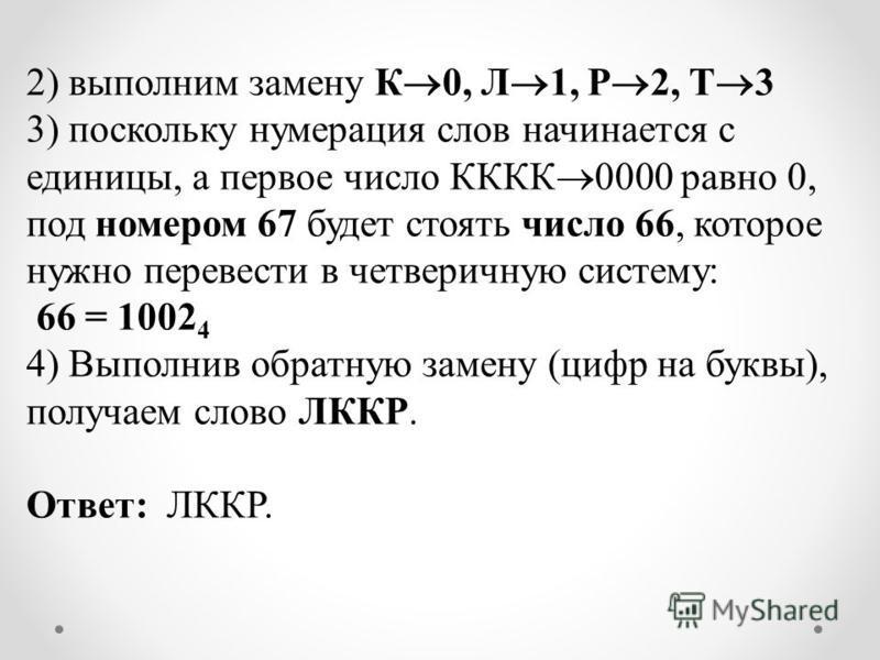 2) выполним замену К 0, Л 1, Р 2, Т 3 3) поскольку нумерация слов начинается с единицы, а первое число КККК 0000 равно 0, под номером 67 будет стоять число 66, которое нужно перевести в четверичную систему: 66 = 1002 4 4) Выполнив обратную замену (ци