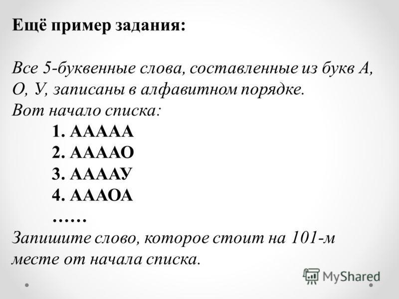 Ещё пример задания: Все 5-буквенные слова, составленные из букв А, О, У, записаны в алфавитном порядке. Вот начало списка: 1. ААААА 2. ААААО 3. ААААУ 4. АААОА …… Запишите слово, которое стоит на 101-м месте от начала списка.