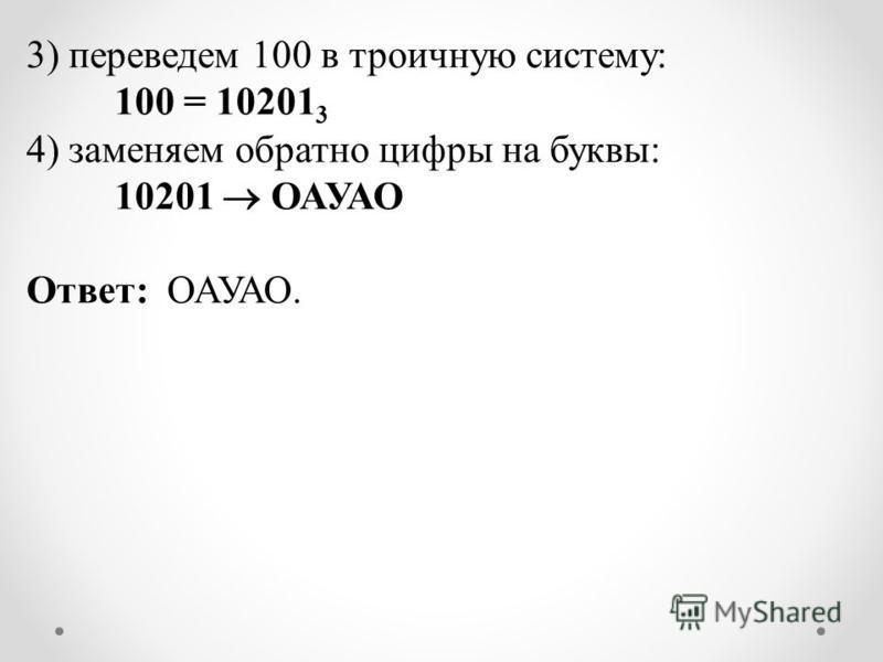 3) переведем 100 в троичную систему: 100 = 10201 3 4) заменяем обратно цифры на буквы: 10201 ОАУАО Ответ: ОАУАО.