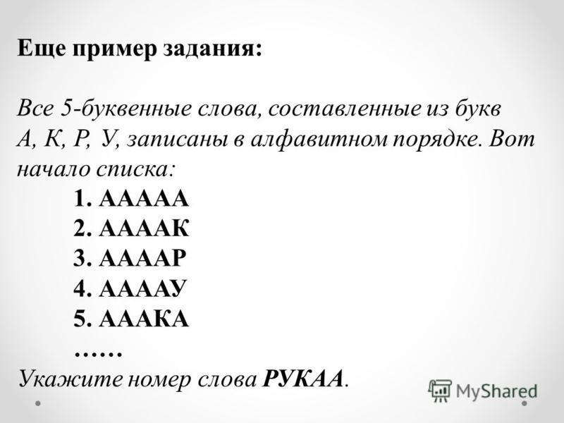 Еще пример задания: Все 5-буквенные слова, составленные из букв А, К, Р, У, записаны в алфавитном порядке. Вот начало списка: 1. ААААА 2. ААААК 3. ААААР 4. ААААУ 5. АААКА …… Укажите номер слова РУКАА.