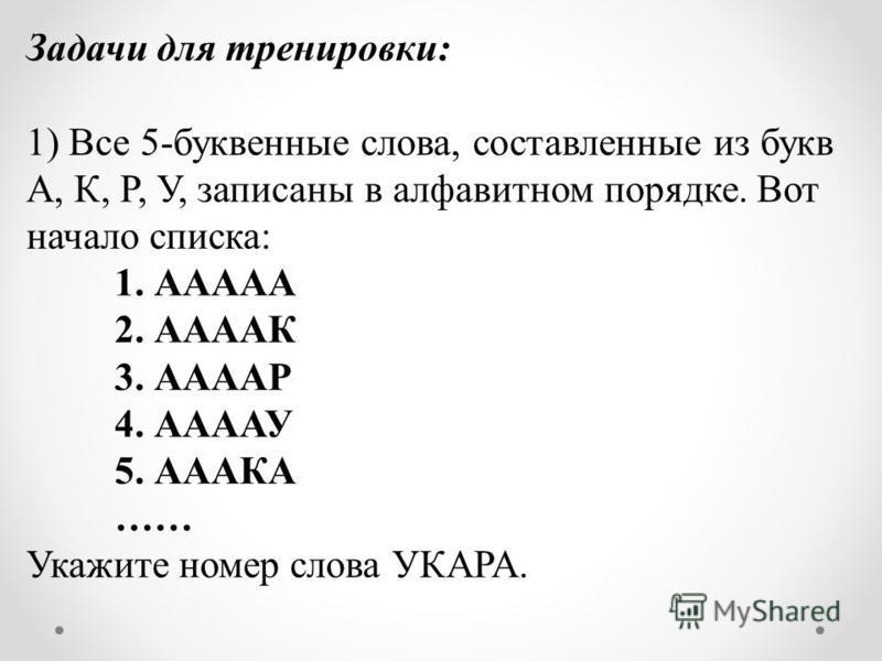 Задачи для тренировки: 1) Все 5-буквенные слова, составленные из букв А, К, Р, У, записаны в алфавитном порядке. Вот начало списка: 1. ААААА 2. ААААК 3. ААААР 4. ААААУ 5. АААКА …… Укажите номер слова УКАРА.