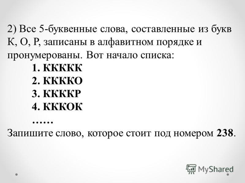 2) Все 5-буквенные слова, составленные из букв К, О, Р, записаны в алфавитном порядке и пронумерованы. Вот начало списка: 1. ККККК 2. ККККО 3. ККККР 4. КККОК …… Запишите слово, которое стоит под номером 238.