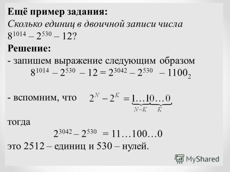 Ещё пример задания: Сколько единиц в двоичной записи числа 8 1014 – 2 530 – 12? Решение: - запишем выражение следующим образом 8 1014 – 2 530 – 12 = 2 3042 – 2 530 – 1100 2 - вспомним, что тогда 2 3042 – 2 530 = 11…100…0 это 2512 – единиц и 530 – нул