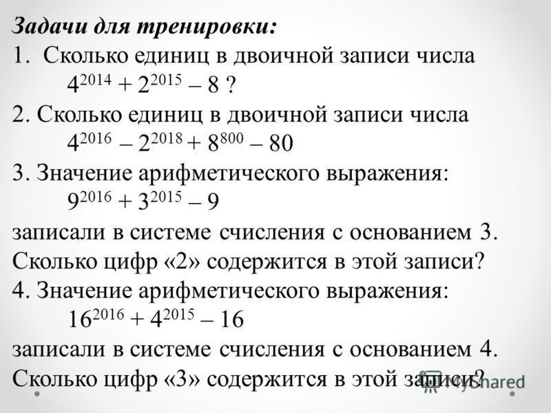 Задачи для тренировки: 1. Сколько единиц в двоичной записи числа 4 2014 + 2 2015 – 8 ? 2. Сколько единиц в двоичной записи числа 4 2016 – 2 2018 + 8 800 – 80 3. Значение арифметического выражения: 9 2016 + 3 2015 – 9 записали в системе счисления с ос