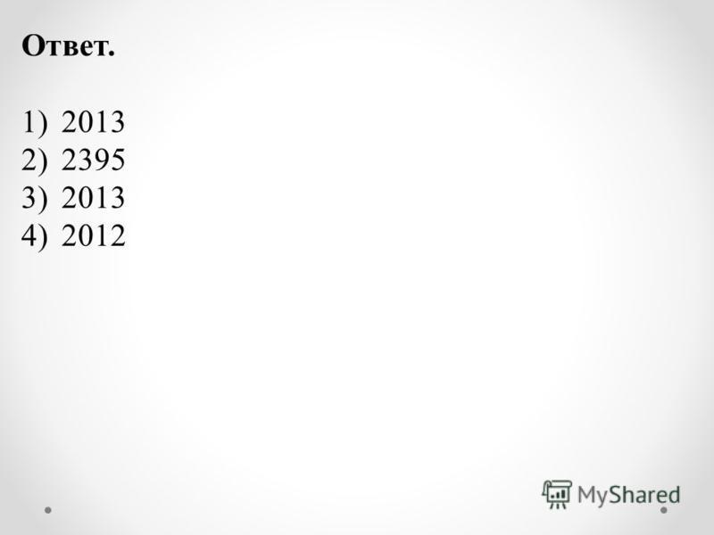 Ответ. 1)2013 2)2395 3)2013 4)2012