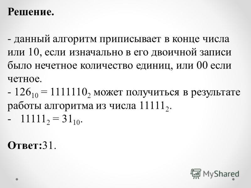Решение. - данный алгоритм приписывает в конце числа или 10, если изначально в его двоичной записи было нечетное количество единиц, или 00 если четное. - 126 10 = 1111110 2 может получиться в результате работы алгоритма из числа 11111 2. -11111 2 = 3