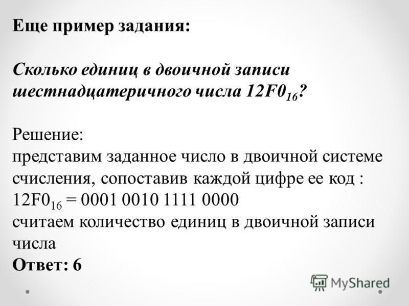 Еще пример задания: Сколько единиц в двоичной записи шестнадцатеричного числа 12F0 16 ? Решение: представим заданное число в двоичной системе счисления, сопоставив каждой цифре ее код : 12F0 16 = 0001 0010 1111 0000 считаем количество единиц в двоичн