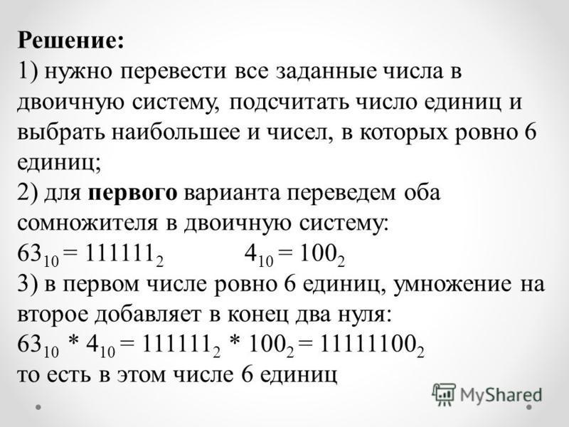 Решение: 1) нужно перевести все заданные числа в двоичную систему, подсчитать число единиц и выбрать наибольшее и чисел, в которых ровно 6 единиц; 2) для первого варианта переведем оба сомножителя в двоичную систему: 63 10 = 111111 2 4 10 = 100 2 3)