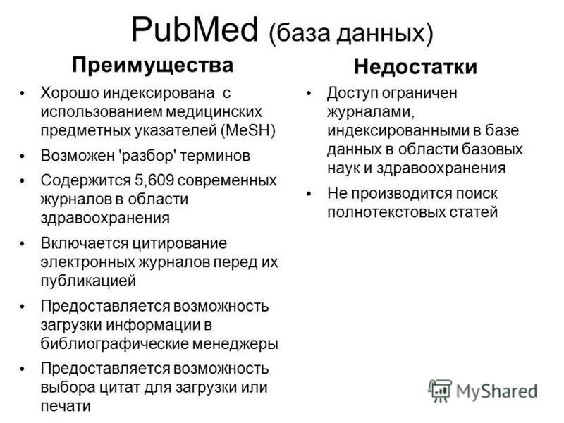 PubMed (база данных) Преимущества Хорошо индексирована с использованием медицинских предметных указателей (MeSH) Возможен 'разбор' терминов Содержится 5,609 современных журналов в области здравоохранения Включается цитирование электронных журналов пе