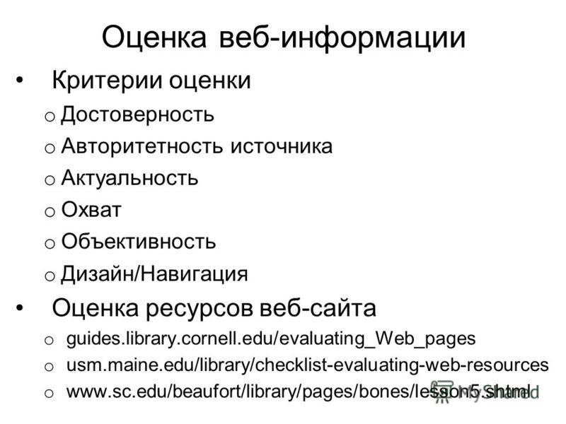 Оценка веб-информации Критерии оценки o Достоверность o Авторитетность источника o Актуальность o Охват o Объективность o Дизайн/Навигация Оценка ресурсов веб-сайта o guides.library.cornell.edu/evaluating_Web_pages o usm.maine.edu/library/checklist-e