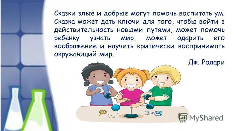 Сказки злые и добрые могут помочь воспитать ум. Сказка может дать ключи для того, чтобы войти в действительность новыми путями, может помочь ребенку узнать мир, может одарить его воображение и научить критически воспринимать окружающий мир. Дж. Родар