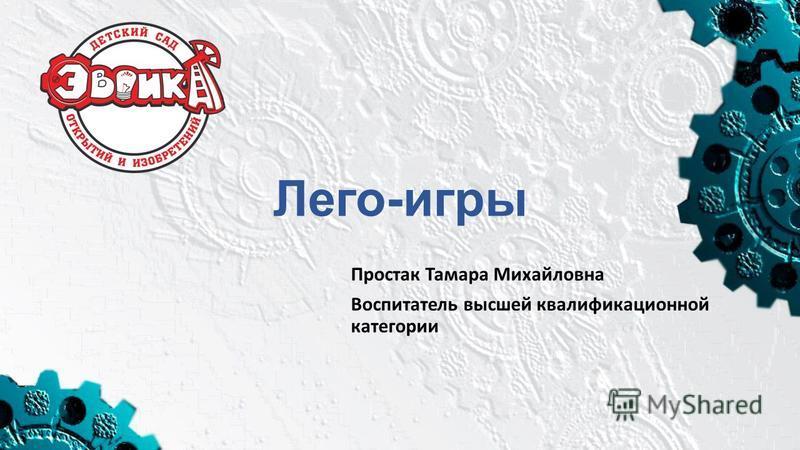 Лего-игры Простак Тамара Михайловна Воспитатель высшей квалификационной категории