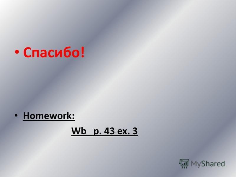 Спасибо! Homework: Wb p. 43 ex. 3