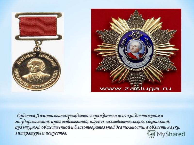 Орденом Ломоносова награждаются граждане за высокие достижения в государственной, производственной, научно- исследовательской, социальной, культурной, общественной и благотворительной деятельности, в области науки, литературы и искусства.
