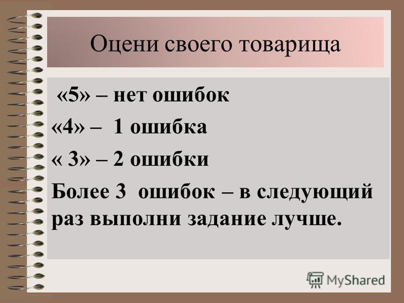 Оцени своего товарища «5» – нет ошибок «4» – 1 ошибка « 3» – 2 ошибки Более 3 ошибок – в следующий раз выполни задание лучше.
