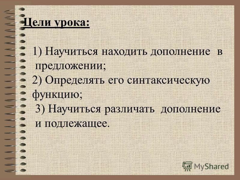 Цели урока: 1) Научиться находить дополнение в предложении; 2) Определять его синтаксическую функцию; 3) Научиться различать дополнение и подлежащее.