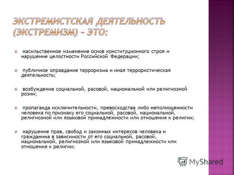 насильственное изменение основ конституционного строя и нарушение целостности Российской Федерации; публичное оправдание терроризма и иная террористическая деятельность; возбуждение социальной, расовой, национальной или религиозной розни; пропаганда