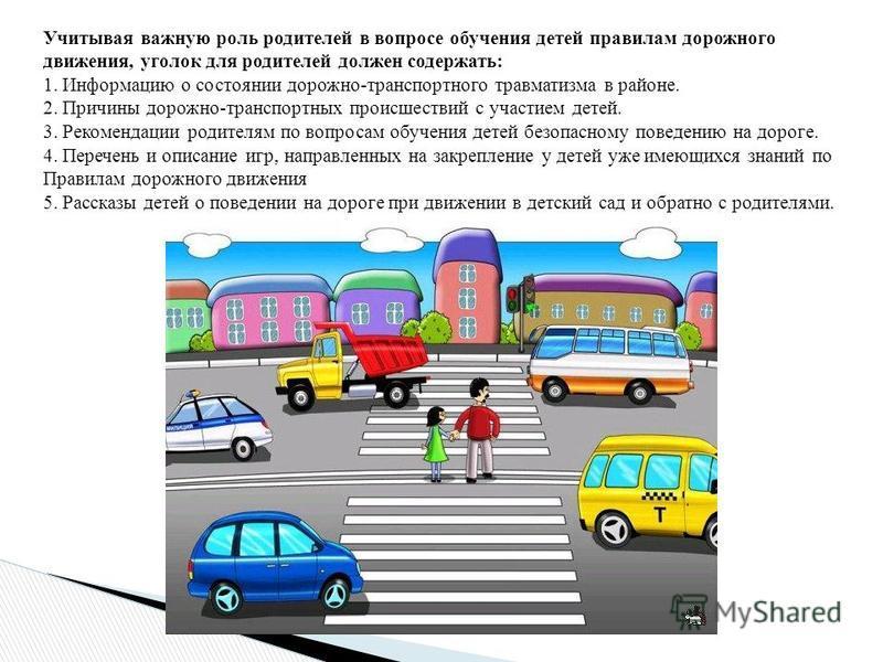 Учитывая важную роль родителей в вопросе обучения детей правилам дорожного движения, уголок для родителей должен содержать: 1. Информацию о состоянии дорожно-транспортного травматизма в районе. 2. Причины дорожно-транспортных происшествий с участием