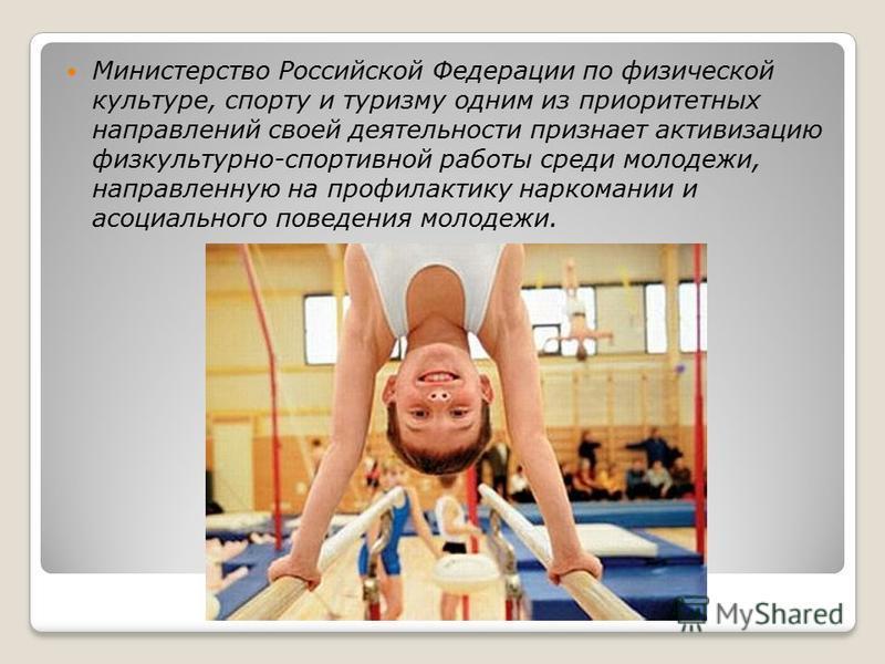 Министерство Российской Федерации по физической культуре, спорту и туризму одним из приоритетных направлений своей деятельности признает активизацию физкультурно-спортивной работы среди молодежи, направленную на профилактику наркомании и асоциального