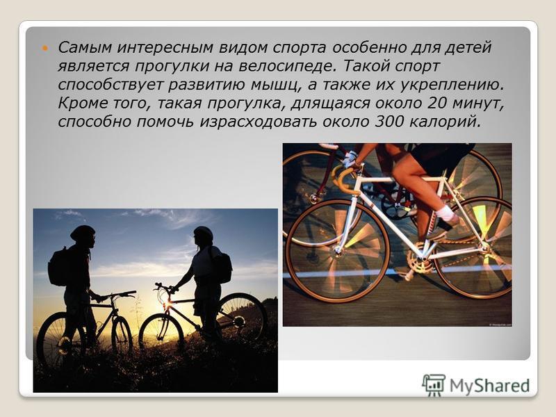 Самым интересным видом спорта особенно для детей является прогулки на велосипеде. Такой спорт способствует развитию мышц, а также их укреплению. Кроме того, такая прогулка, длящаяся около 20 минут, способно помочь израсходовать около 300 калорий.