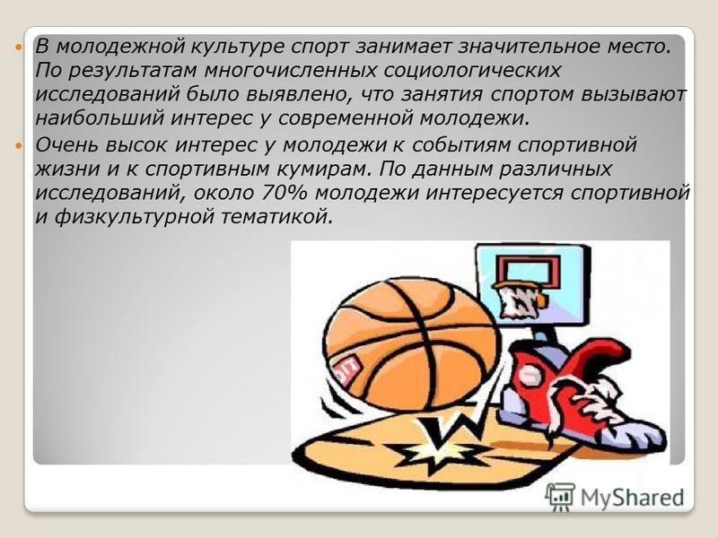 В молодежной культуре спорт занимает значительное место. По результатам многочисленных социологических исследований было выявлено, что занятия спортом вызывают наибольший интерес у современной молодежи. Очень высок интерес у молодежи к событиям спорт