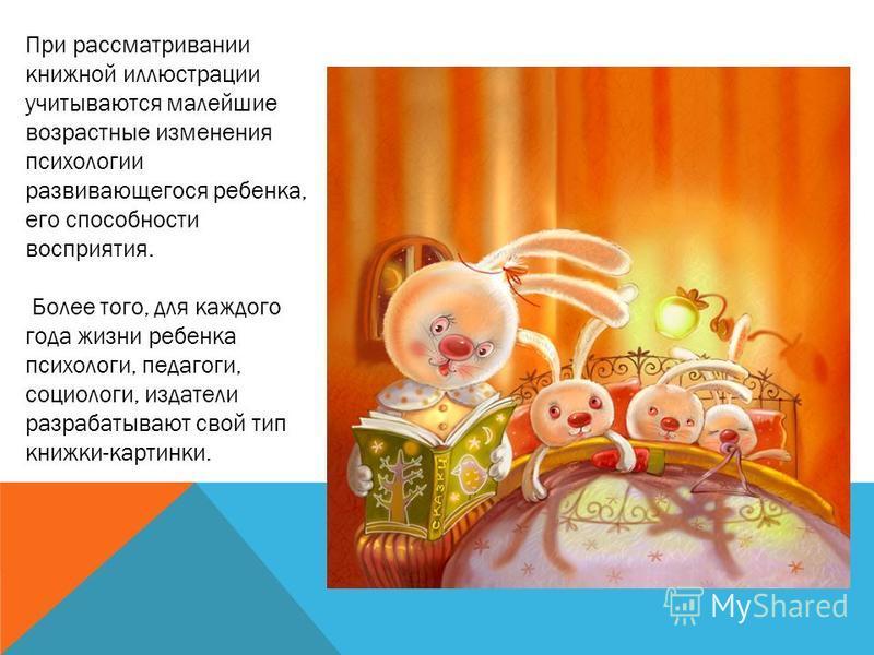 При рассматривании книжной иллюстрации учитываются малейшие возрастные изменения психологии развивающегося ребенка, его способности восприятия. Более того, для каждого года жизни ребенка психологи, педагоги, социологи, издатели разрабатывают свой тип
