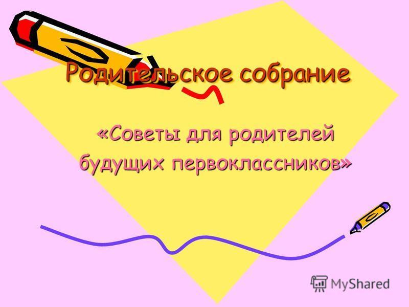 Родительское собрание «Советы для родителей будущих первоклассников»