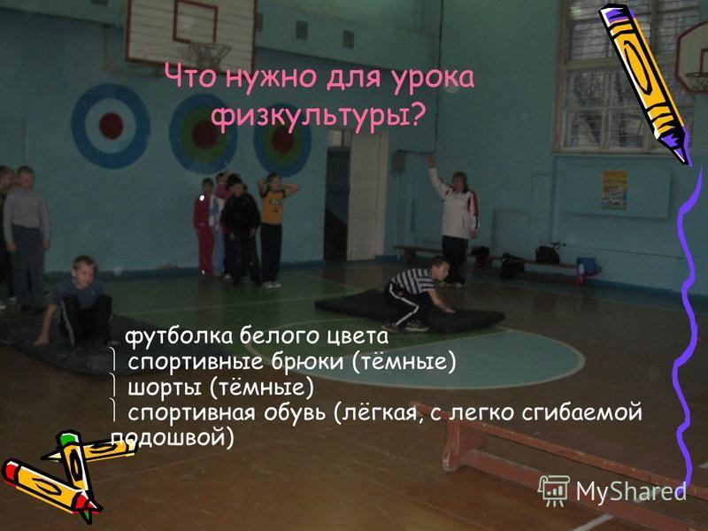 Что нужно для урока физкультуры? футболка белого цвета спортивные брюки (тёмные) шорты (тёмные) спортивная обувь (лёгкая, с легко сгибаемой подошвой)