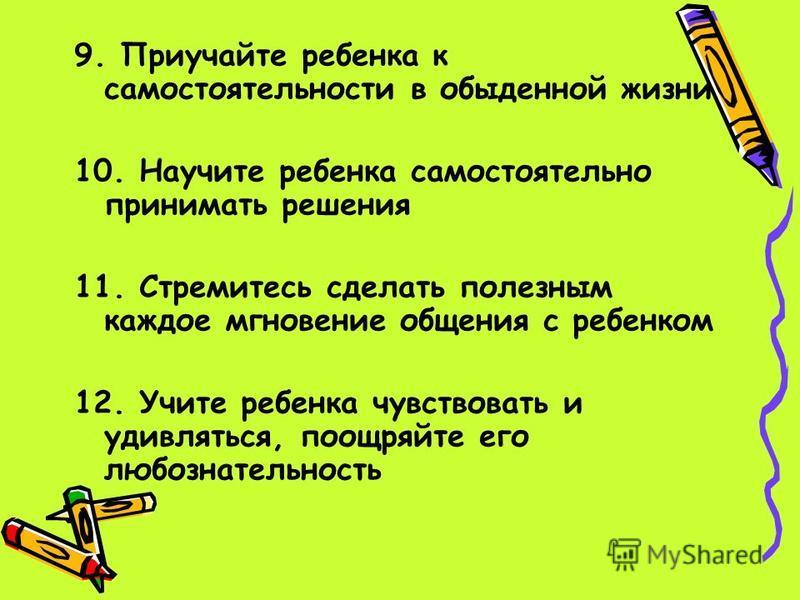 9. Приучайте ребенка к самостоятельности в обыденной жизни 10. Научите ребенка самостоятельно принимать решения 11. Стремитесь сделать полезным каждое мгновение общения с ребенком 12. Учите ребенка чувствовать и удивляться, поощряйте его любознательн