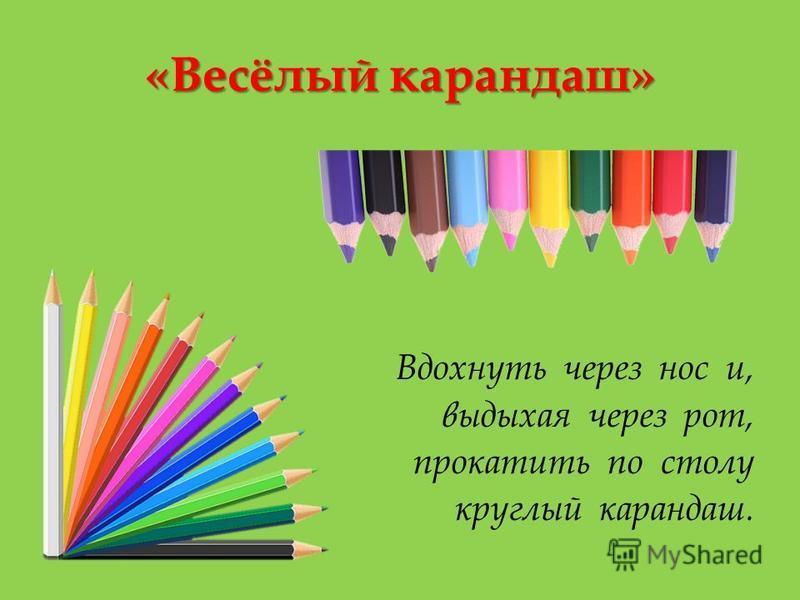 «Весёлый карандаш» Вдохнуть через нос и, выдыхая через рот, прокатить по столу круглый карандаш.