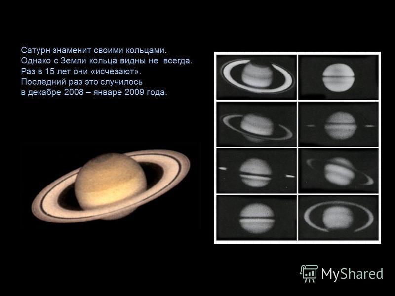 Сатурн знаменит своими кольцами. Однако с Земли кольца видны не всегда. Раз в 15 лет они «исчезают». Последний раз это случилось в декабре 2008 – январе 2009 года.