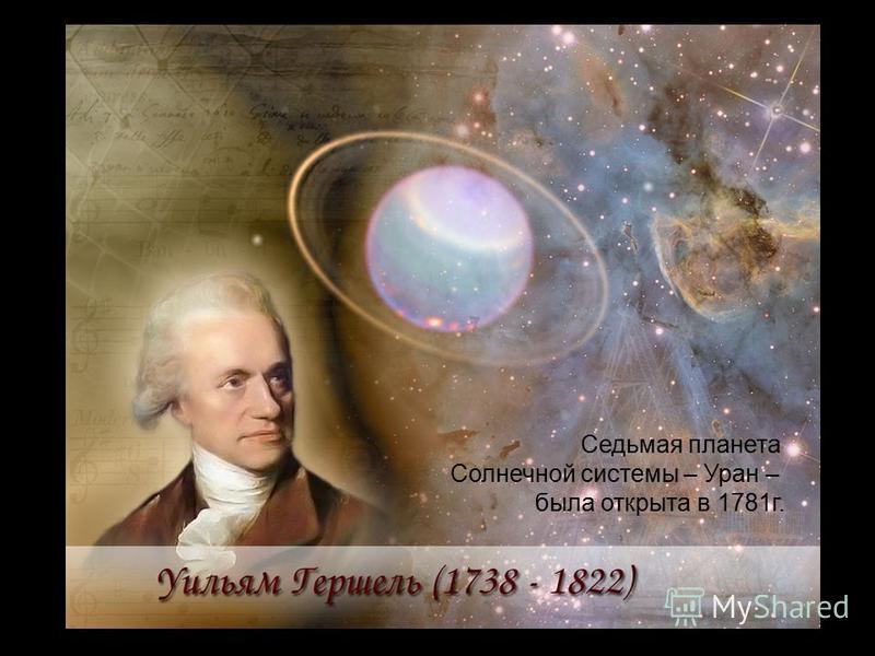 Седьмая планета Солнечной системы – Уран – была открыта в 1781 г.