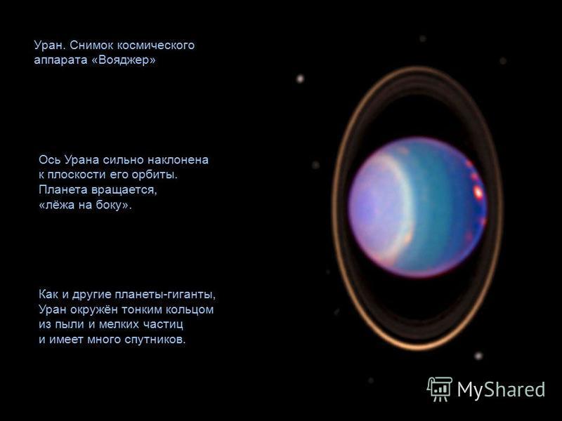 Уран. Снимок космического аппарата «Вояджер» Ось Урана сильно наклонена к плоскости его орбиты. Планета вращается, «лёжа на боку». Как и другие планеты-гиганты, Уран окружён тонким кольцом из пыли и мелких частиц и имеет много спутников.