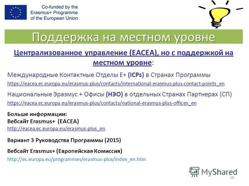 Поддержка на местном уровне Централизованное управление (EACEA), но с поддержкой на местном уровне: Международные Контактные Отделы E+ (ICPs) в Странах Программы https://eacea.ec.europa.eu/erasmus-plus/contacts/international-erasmus-plus-contact-poin